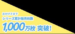 おかげさまでシリーズ累計販売枚数1000万枚突破!